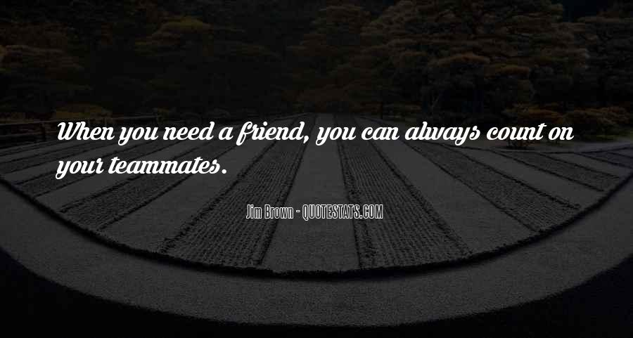 Quotes About When You Need A Friend #1826854