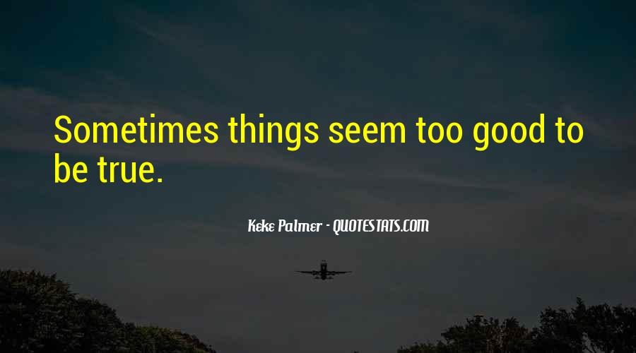 Quotes About Things Being Too Good #29756