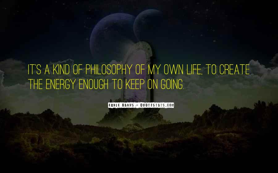 Quotes About My Philosophy Of Life #571759
