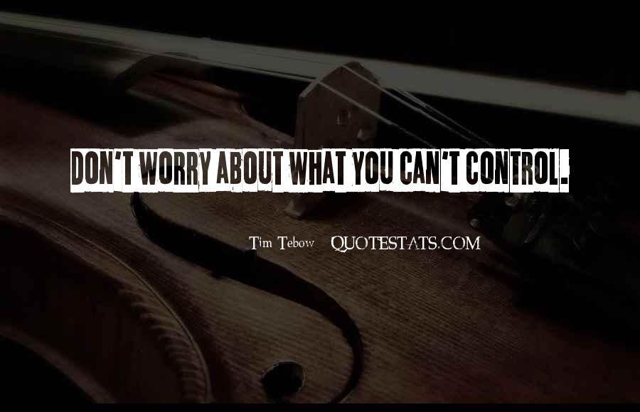 Don't Worry About Things You Cant Control Quotes #369946