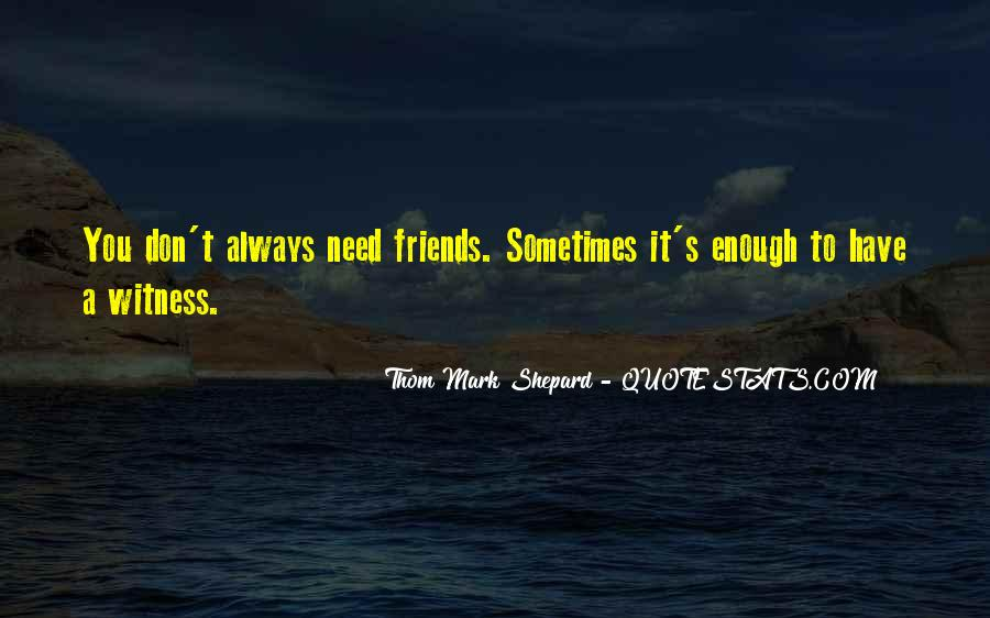 Friends I Don Need Them Quotes #1865400