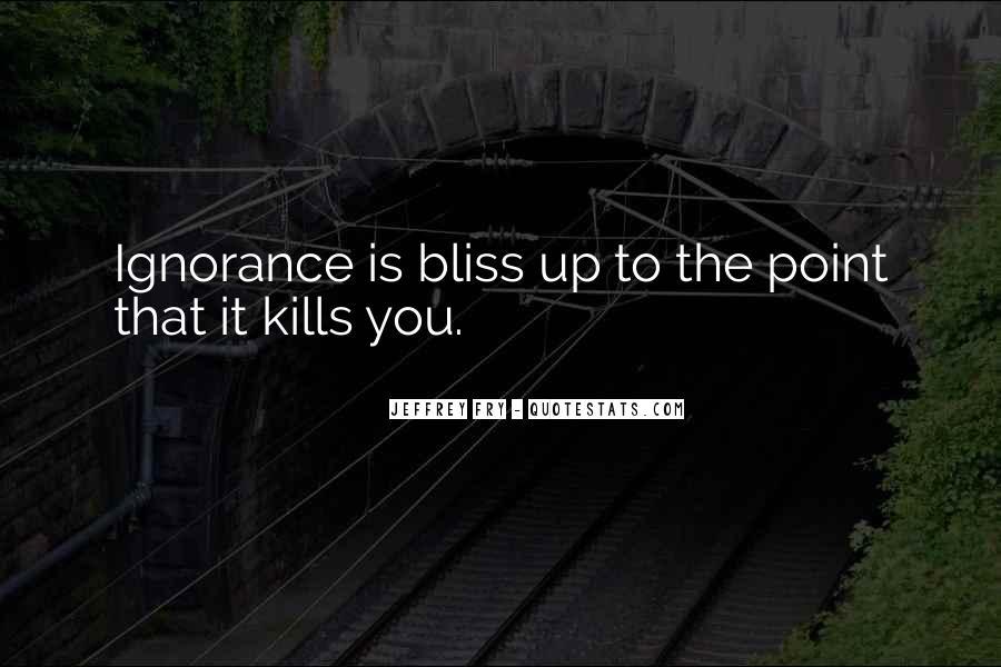 Ignorance Kills Me Quotes #1472438