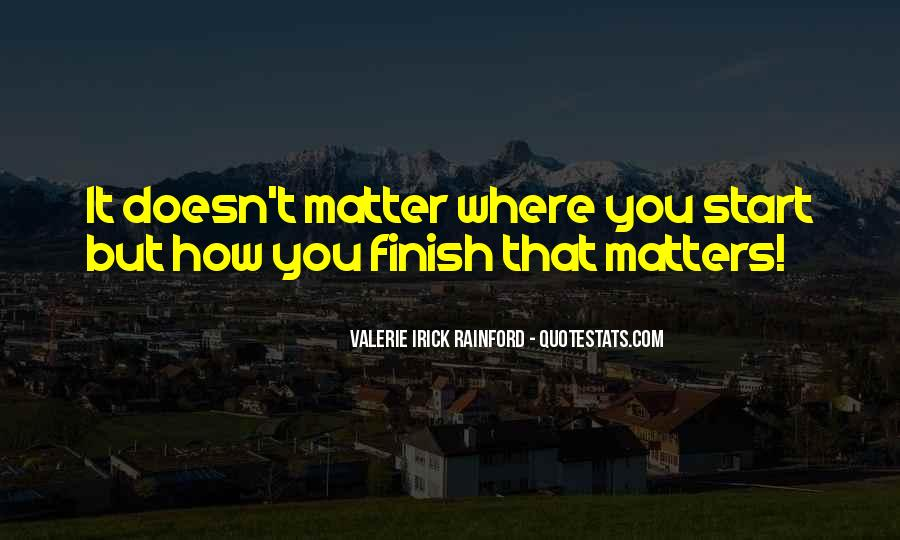 It's Not How You Start It's How You Finish Quotes #131673