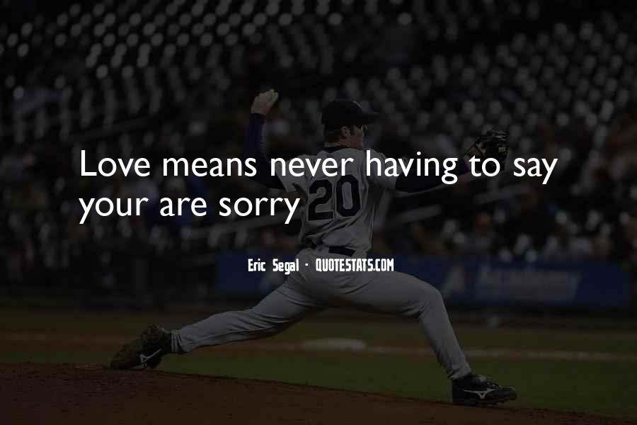 Love Is Never Having To Say You're Sorry Quotes #56194