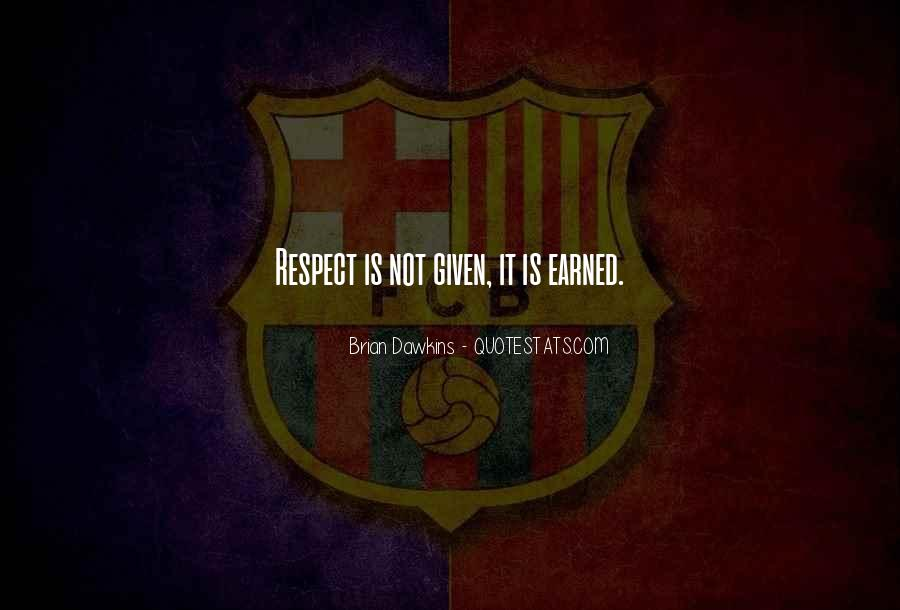 Respect Earned Not Given Quotes #1038290