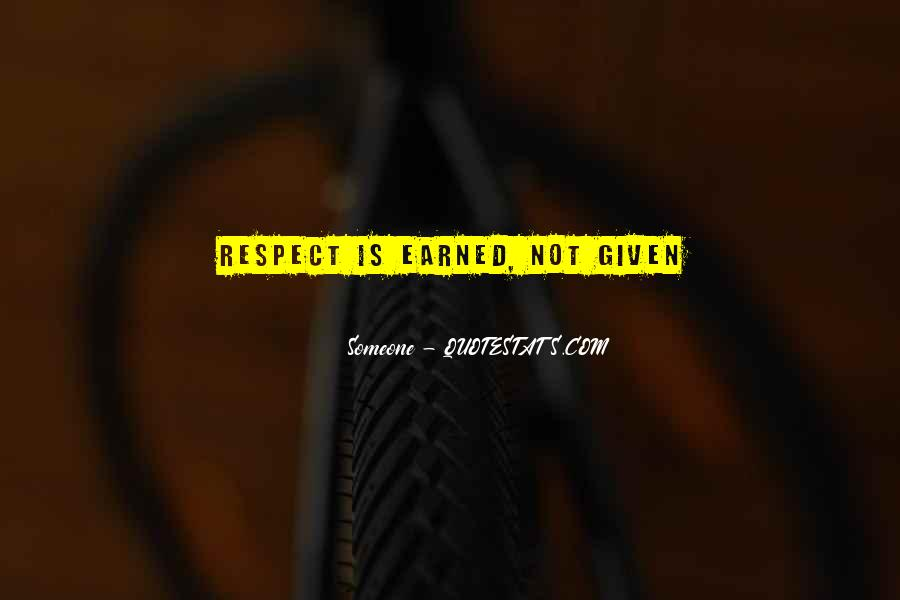 Respect Earned Not Given Quotes #1448903