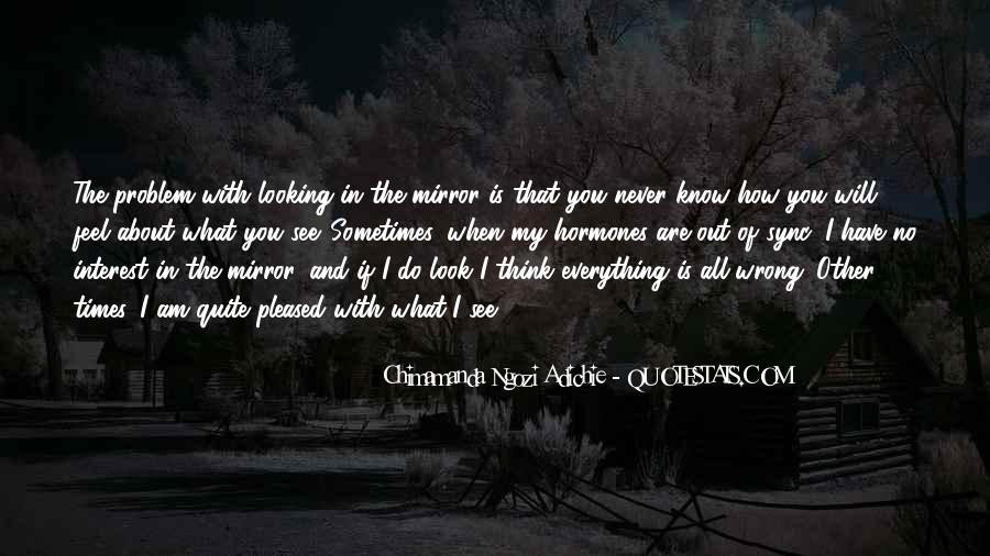 Sometimes I Look In The Mirror Quotes #12565