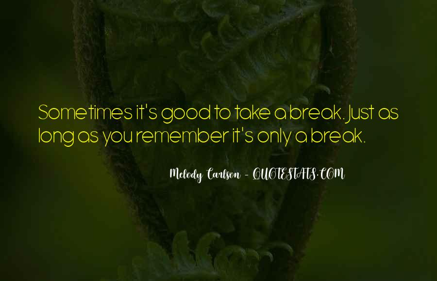 Sometimes You Have To Take A Break Quotes #148703