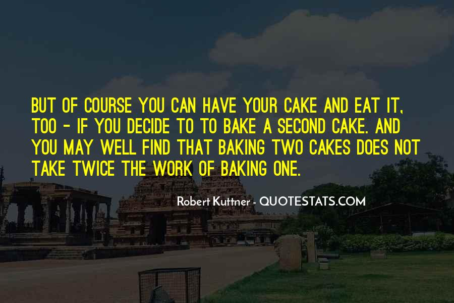 You Can't Have Your Cake Eat Too Quotes #1120280