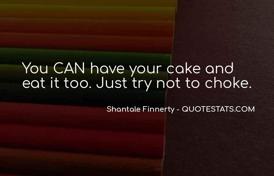 You Can't Have Your Cake Eat Too Quotes #1386851