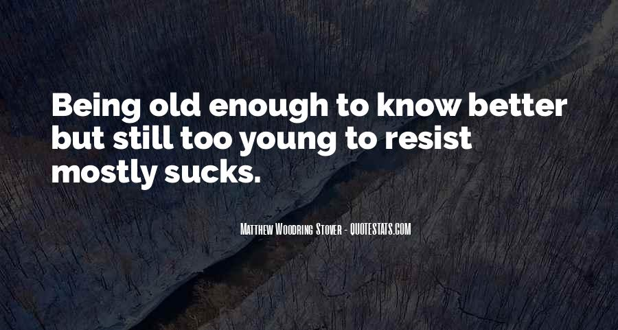 Young Enough To Know Better Quotes #1555407